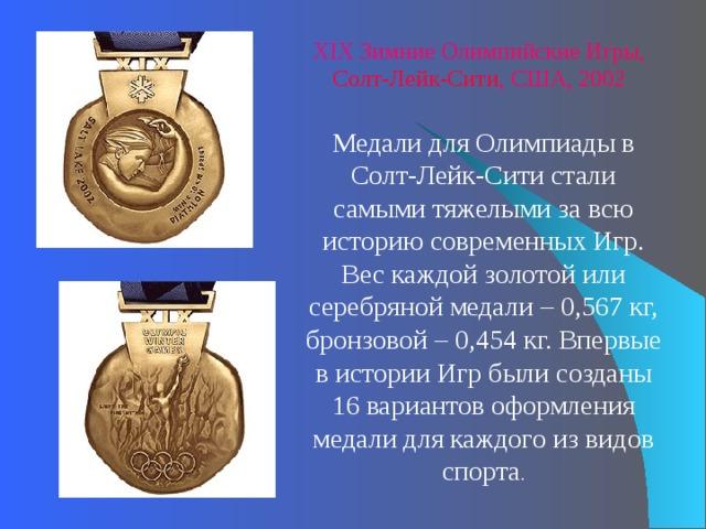 XI X Зимние Олимпийские Игры, Солт-Лейк-Сити , США, 2002 Медали для Олимпиады в Солт-Лейк-Сити стали самыми тяжелыми за всю историю современных Игр. Вес каждой золотой или серебряной медали – 0,567кг, бронзовой – 0,454кг. Впервые в истории Игр были созданы 16вариантов оформления медали для каждого из видов спорта .