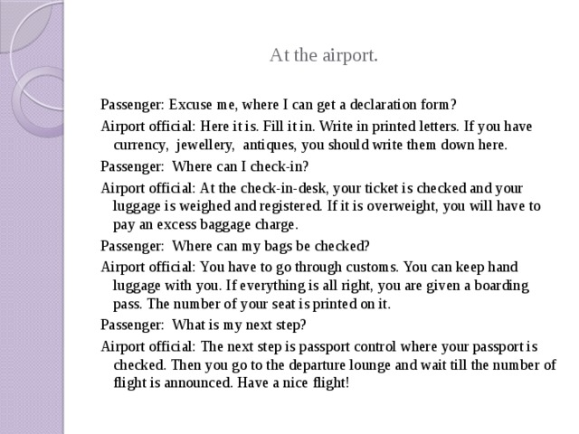 At the airport. Passenger: Excuse me, where I can get a declaration form? Airport official: Here it is. Fill it in. Write in printed letters. If you have currency, jewellery, antiques, you should write them down here. Passenger: Where can I check-in? Airport official: At the check-in-desk, your ticket is checked and your luggage is weighed and registered. If it is overweight, you will have to pay an excess baggage charge. Passenger: Where can my bags be checked? Airport official: You have to go through customs. You can keep hand luggage with you. If everything is all right, you are given a boarding pass. The number of your seat is printed on it. Passenger: What is my next step? Airport official: The next step is passport control where your passport is checked. Then you go to the departure lounge and wait till the number of flight is announced. Have a nice flight!