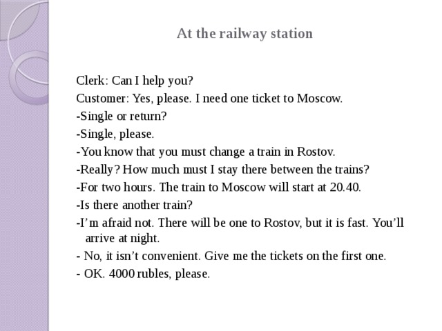 At the railway station   Clerk: Can I help you? Customer: Yes, please. I need one ticket to Moscow. -Single or return? -Single, please. -You know that you must change a train in Rostov. -Really? How much must I stay there between the trains? -For two hours. The train to Moscow will start at 20.40. -Is there another train? -I'm afraid not. There will be one to Rostov, but it is fast. You'll arrive at night. - No, it isn't convenient. Give me the tickets on the first one. - OK. 4000 rubles, please.