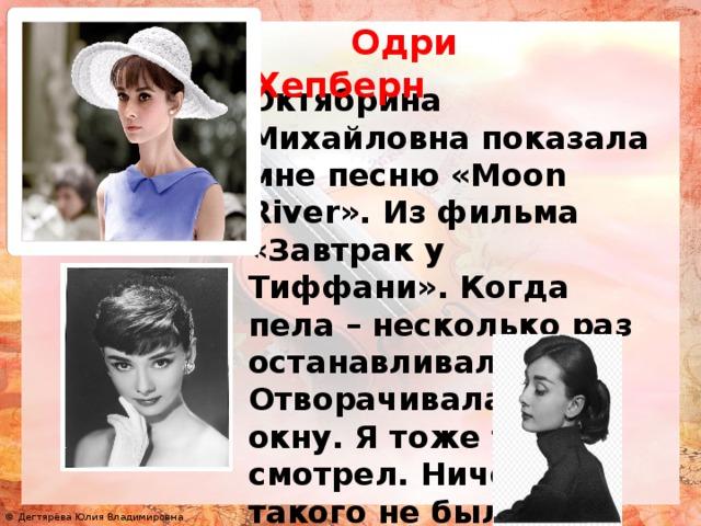 Одри Хепберн Октябрина Михайловна показала мне песню «Moon River». Из фильма «Завтрак у Тиффани». Когда пела – несколько раз останавливалась. Отворачивалась к окну. Я тоже туда смотрел. Ничего там такого не было, за окном…