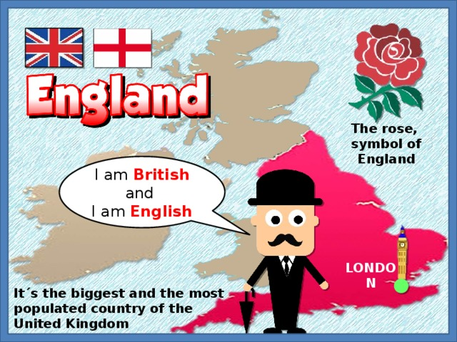 The rose, symbol of England I am British and I am English LONDON It´s the biggest and the most populated country of the United Kingdom