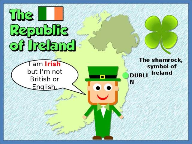 The shamrock, symbol of Ireland I am Irish but I'm not British or English. DUBLIN