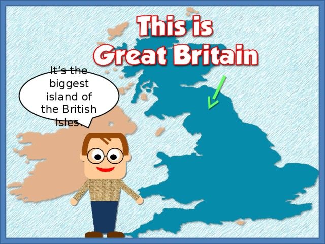 It's the biggest island of the British Isles.