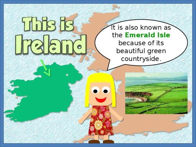 It is also known as the Emerald Isle because of its beautiful green countryside.