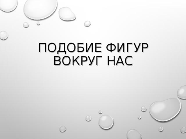 ПОДОБИЕ ФИГУР ВОКРУГ НАС