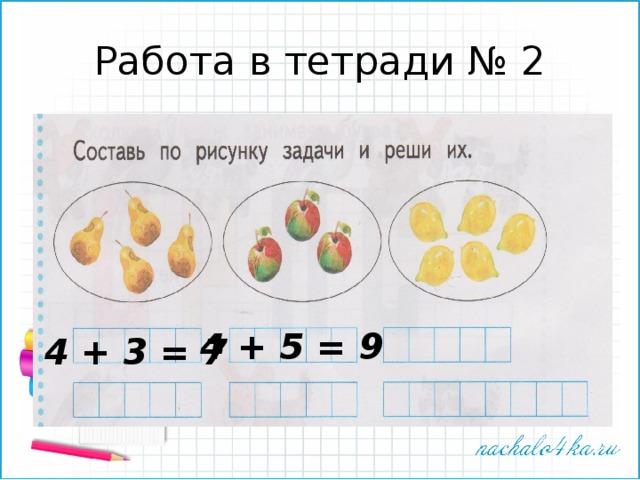 Работа в тетради № 2 4 + 5 = 9 4 + 3 = 7