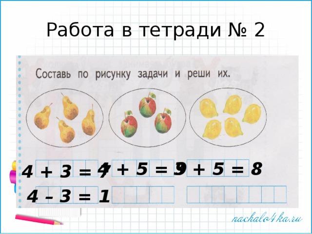 Работа в тетради № 2 4 + 5 = 9 3 + 5 = 8 4 + 3 = 7 4 – 3 = 1