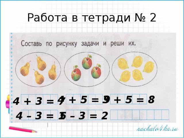 Работа в тетради № 2 4 + 5 = 9 3 + 5 = 8 4 + 3 = 7 4 – 3 = 1 5 – 3 = 2