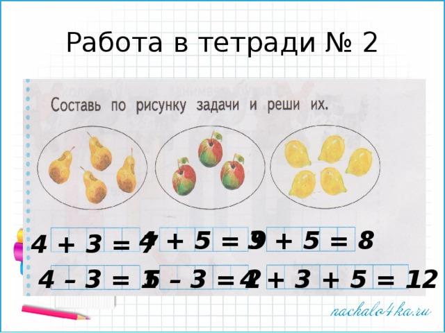 Работа в тетради № 2 4 + 5 = 9 3 + 5 = 8 4 + 3 = 7 4 – 3 = 1 5 – 3 = 2 4 + 3 + 5 = 12