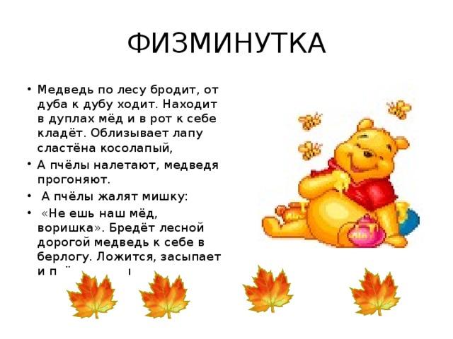 ФИЗМИНУТКА Медведь по лесу бродит, от дуба к дубу ходит. Находит в дуплах мёд и в рот к себе кладёт. Облизывает лапу сластёна косолапый, А пчёлы налетают, медведя прогоняют.  А пчёлы жалят мишку:  «Не ешь наш мёд, воришка». Бредёт лесной дорогой медведь к себе в берлогу. Ложится, засыпает и пчёлок вспоминает.