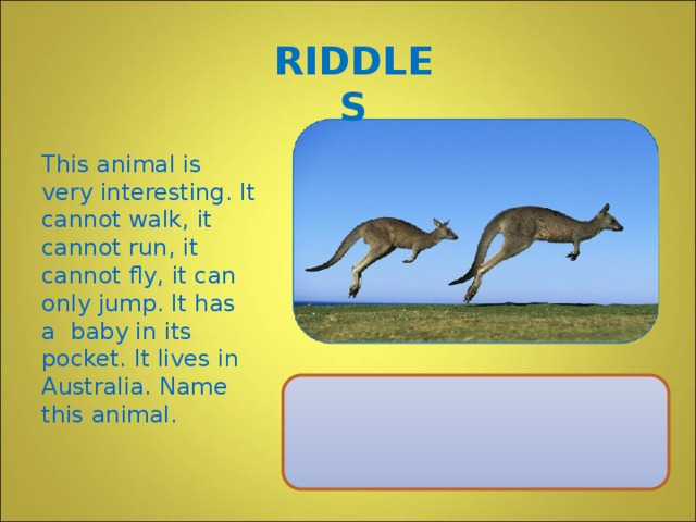 RIDDLES This animal is very interesting. It cannot walk, it cannot run, it cannot fly, it can only jump. It has a baby in its pocket. It lives in Australia. Name this animal.