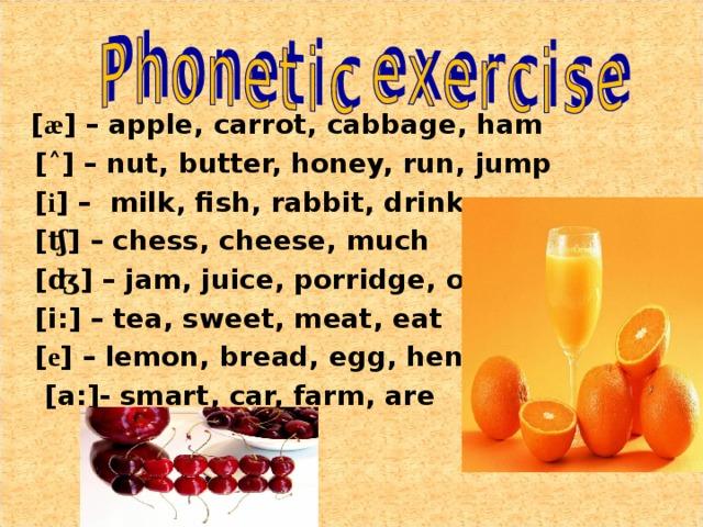 [ æ ] – apple, carrot, cabbage, ham  [ ˄ ] – nut, butter, honey, run, jump  [ i ] – milk, fish, rabbit, drink  [ ʧ ] – chess, cheese, much  [ ʤ ] – jam, juice, porridge, orange  [i:] – tea, sweet, meat, eat  [ e ] – lemon, bread, egg, hen  [a:]- smart, car, farm, are