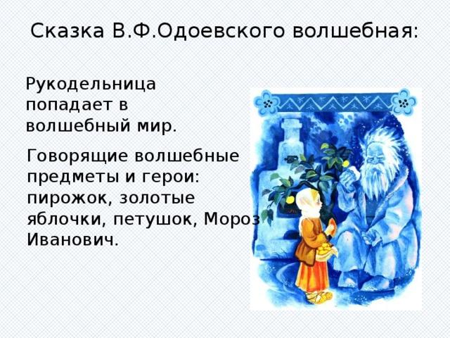Сказка В.Ф.Одоевского волшебная:   Рукодельница попадает в волшебный мир. Говорящие волшебные предметы и герои: пирожок, золотые яблочки, петушок, Мороз Иванович.