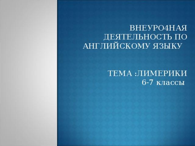 ВНЕУРО4НАЯ ДЕЯТЕЛЬНОСТЬ ПО АНГЛИЙСКОМУ ЯЗЫКУ ТЕМА :ЛИМЕРИКИ 6-7 классы