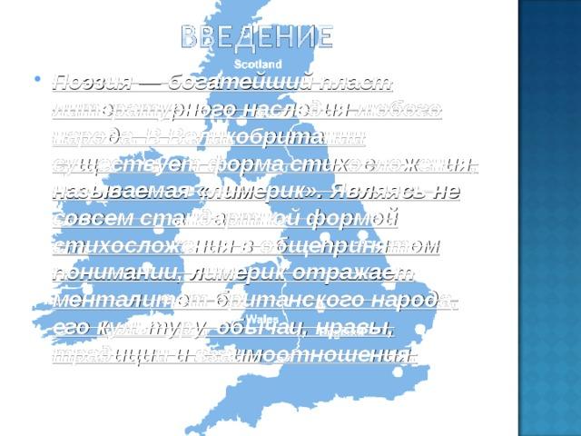 Поэзия — богатейший пласт литературного наследия любого народа. В Великобритании существует форма стихосложения, называемая «лимерик». Являясь не совсем стандартной формой стихосложения в общепринятом понимании, лимерик отражает менталитет британского народа, его культуру, обычаи, нравы, традиции и взаимоотношения.