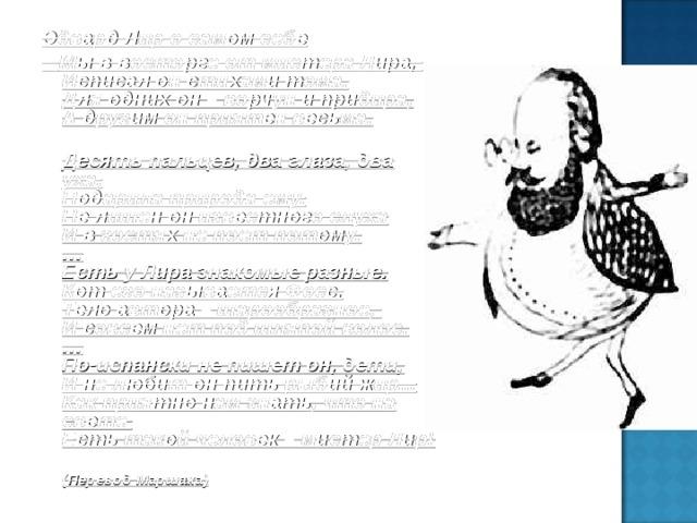 Эдвард Лир о самом себе  Мы в восторге от мистера Лира,  Исписал он стихами тома.  Для одних он – ворчун и придира,  А другим он приятен весьма.  Десять пальцев, два глаза, два уха,  Подарила природа ему.  Не лишен он известного слуха  И в гостях не поет потому.  …  Есть у Лира знакомые разные.  Кот его называется Фосс.  Тело автора – шарообразное,  И совсем нет под шляпой волос.  …  По-испански не пишет он, дети,  И не любит он пить рыбий жир...  Как приятно нам знать, что на свете  Есть такой человек – мистер Лир!  ( Перевод Маршака)