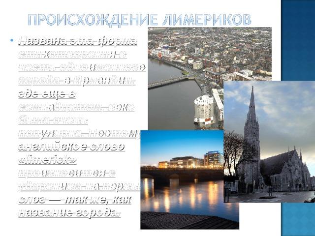 Названа эта форма стихотворения в честь одноименного города в Ирландии, где еще в семнадцатом, веке была очень популярна. Поэтому английское слово «limerick» произносится с ударением на первый слог — так же, как название города.