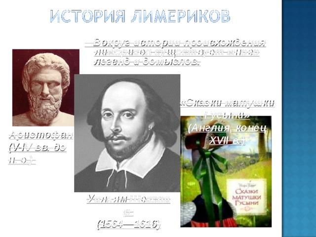 Вокруг истории происхождения лимериков существует много легенд и домыслов. «Сказки матушки Гусыни» (Англия, конец XVII в.) Аристофан (V-IV вв. до н. э.) У и льямШексп и р ( 1564 —1616 )