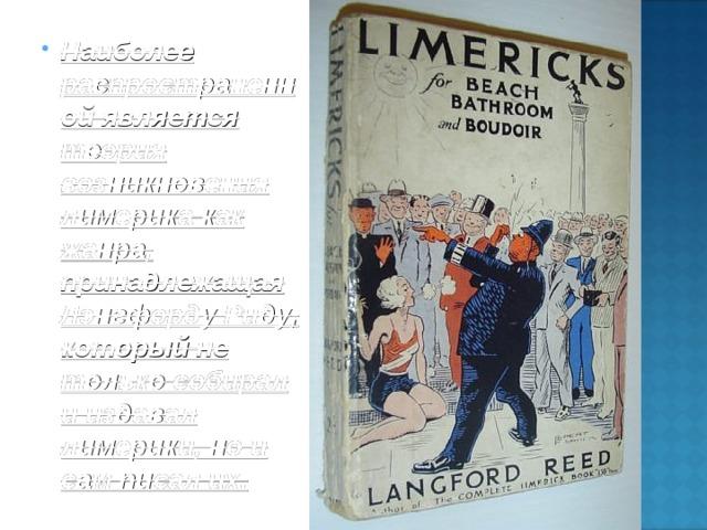 Наиболее распространенной является теория возникновения лимерика как жанра, принадлежащая Лэнгфорду Риду , который не только собирал и издавал лимерики, но и сам писал их.