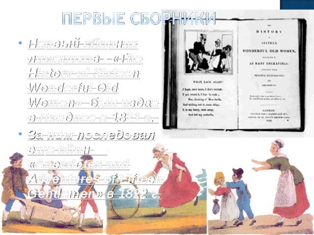 Первый сборник лимериков - «The History of Sixteen Wonderful Old Women» был издан в Лондоне в 1821 г. За ним последовал еще один — «Anecdotes and Adventures of Fifteen Gentlemen» в 1822 г.