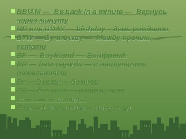 BBIAM — Be back in a minute — Вернусь через минуту BD или BDAY — birthday – день рождения BTW — By the way — Между прочим, кстати BF — Boyfriend — Бойфренд BR — best regards — с наилучшими пожеланиями Dr — Doctor — доктор CZ — because — потому что C — see — смотри E.G. — for example — например
