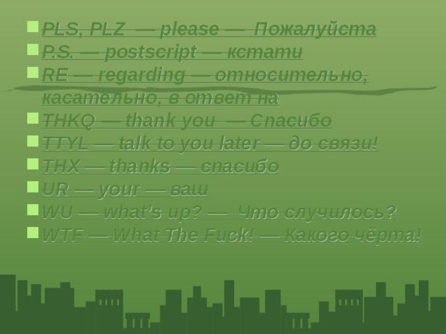 PLS, PLZ — please — Пожалуйста P.S. — postscript — кстати RE — regarding — относительно, касательно, в ответ на THKQ — thank you — Спасибо TTYL — talk to you later — до связи! THX — thanks — спасибо UR — your — ваш WU — what's up? — Что случилось? WTF — What The Fuck! — Какого чёрта!