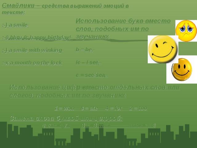 Смайлики – средства выражений эмоций в тексте: :-) a smile :-0 hbtu 0: happy birthday! ;-) a smile with winking :-х a mouth on the lock Использование букв вместо слов, подобных им по звучанию: b = be, Ic – I see, c = see/sea, U = you,  Использование цифр вместо отдельных слов или слогов, подобных им по звучанию: 1 = won 8 = ate 4 = for 2 = too Замена слога буквой или цифрой: great = gr8  B4 =Before mate = m8