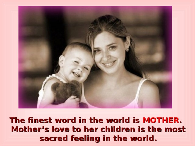 The finest word in the world is MOTHER . Mother's love to her children is the most sacred feeling in the world.