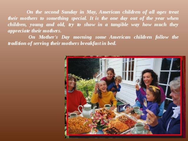 On the second Sunday in May, American children of all ages treat their mothers to something special. It is the one day out of the year when children, young and old, try to show in a tangible way how much they appreciate their mothers.   On Mother's Day morning some American children follow the tradition of serving their mothers breakfast in bed.