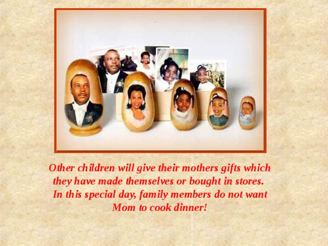 Other children will give their mothers gifts which they have made themselves or bought in stores. In this special day, family members do not want Mom to cook dinner!