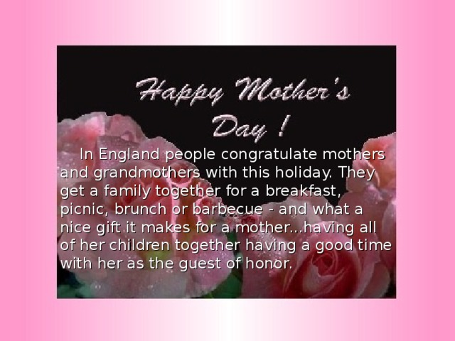In England people congratulate mothers and grandmothers with this holiday. They get a family together for a breakfast, picnic, brunch or barbecue - and what a nice gift it makes for a mother...having all of her children together having a good time with her as the guest of honor.