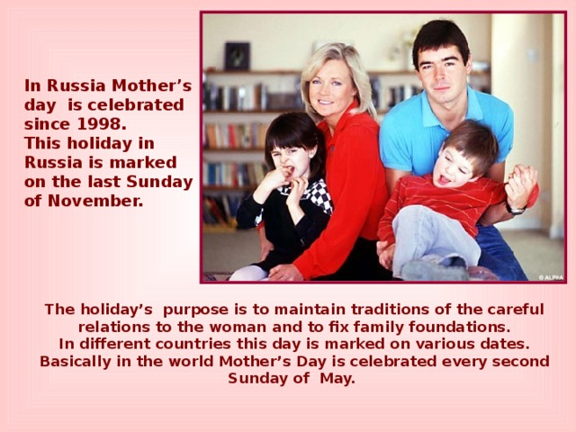In Russia Mother's day is celebrated since 1998. This holiday in Russia is marked on the last Sunday of November. The holiday's purpose is to maintain traditions of the careful relations to the woman and to fix family foundations. In different countries this day is marked on various dates. Basically in the world Mother's Day is celebrated every second Sunday of May.