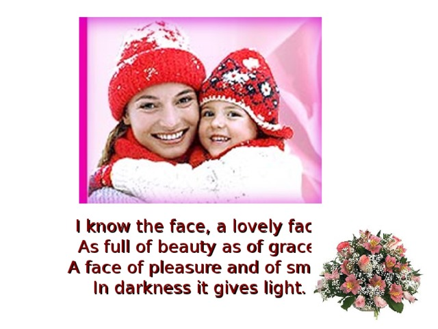 I know the face, a lovely face As full of beauty as of grace. A face of pleasure and of smile In darkness it gives light.