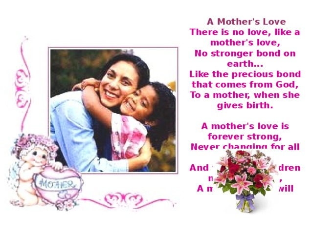 A Mother's Love  There is no love, like a mother's love,  No stronger bond on earth...  Like the precious bond that comes from God,  To a mother, when she gives birth.   A mother's love is forever strong,  Never changing for all time...  And when her children need her most,  A mother's love will shine.