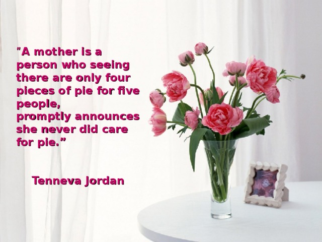 """"""" A mother is a person who seeing there are only four pieces of pie for five people, promptly announces she never did care for pie.""""  Tenneva Jordan"""