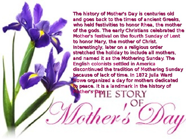 The history of Mother's Day is centuries old and goes back to the times of ancient Greeks, who held festivities to honor Rhea, the mother of the gods. The early Christians celebrated the Mother's festival on the fourth Sunday of Lent to honor Mary, the mother of Christ. Interestingly, later on a religious order stretched the holiday to include all mothers, and named it as the Mothering Sunday. The English colonists settled in America discontinued the tradition of Mothering Sunday because of lack of time. In 1872 Julia Ward Howe organized a day for mothers dedicated to peace. It is a landmark in the history of Mother's Day.