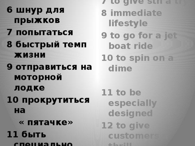 6 bungee cord 6 шнур для прыжков 7 попытаться 7 to give sth a try 8 быстрый темп жизни 8 immediate lifestyle 9 отправиться на моторной лодке 9 to go for a jet boat ride 10 прокрутиться на 10 to spin on a dime  « пятачке»  11 to be especially designed 11 быть специально сконструированным 12 дать участникам захватывающее чувство 12 to give customers a thrill