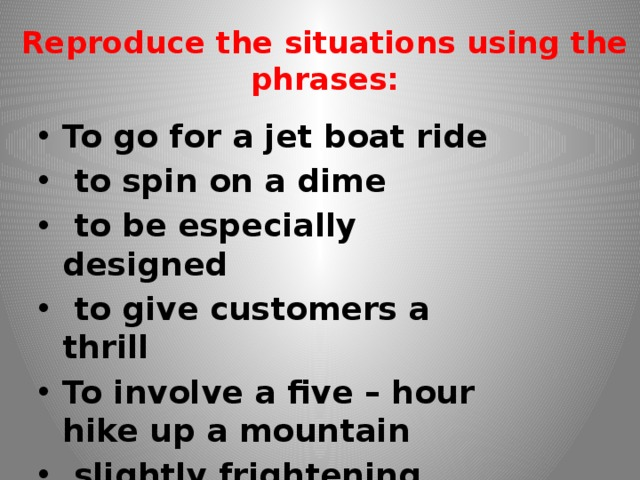 Reproduce the situations using the phrases: To go for a jet boat ride  to spin on a dime  to be especially designed  to give customers a thrill To involve a five – hour hike up a mountain  slightly frightening