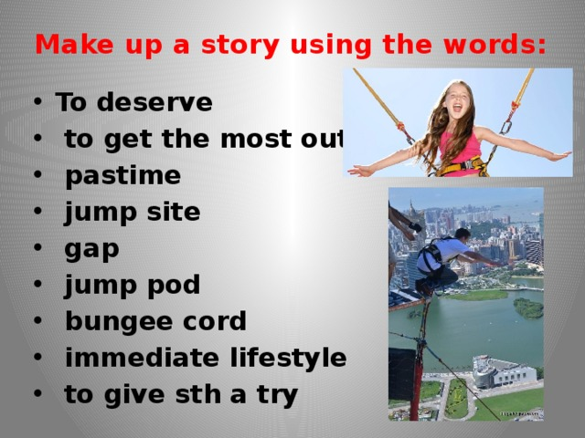 Make up a story using the words:   To deserve  to get the most out of sth  pastime  jump site  gap  jump pod  bungee cord  immediate lifestyle  to give sth a try