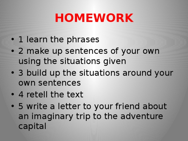 HOMEWORK 1 learn the phrases 2 make up sentences of your own using the situations given 3 build up the situations around your own sentences 4 retell the text 5 write a letter to your friend about an imaginary trip to the adventure capital