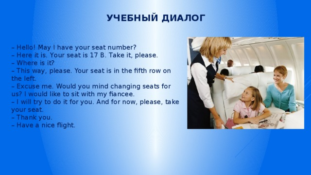 Учебный диалог – Hello! May I have your seat number?  –Here it is. Your seat is 17 В. Take it, please.  – Where is it?  – This way, please. Your seat is in the fifth row on the left.  – Excuse me. Would you mind changing seats for us? I would like to sit with my fiancee.  – I will try to do it for you. And for now, please, take your seat.  – Thank you.  – Have a nice flight.