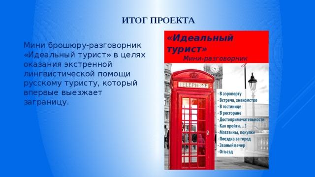 Итог проекта «Идеальный турист» Мини-разговорник  Мини брошюру-разговорник «Идеальный турист» в целях оказания экстренной лингвистической помощи русскому туристу, который впервые выезжает заграницу.
