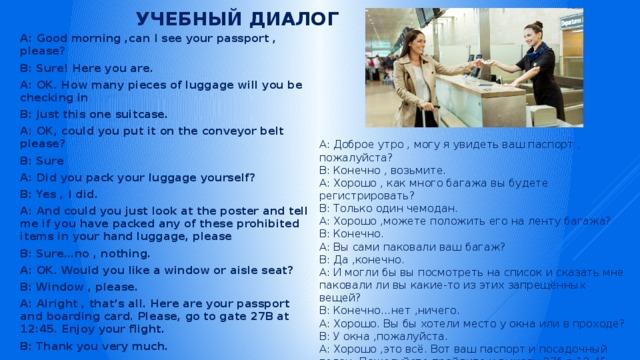 Учебный диалог A: Good morning ,can I see your passport , please? B: Sure! Here you are. A: OK. How many pieces of luggage will you be checking in B: Just this one suitcase. A: OK, could you put it on the conveyor belt please? B: Sure A: Did you pack your luggage yourself? B: Yes , I did. A: And could you just look at the poster and tell me if you have packed any of these prohibited items in your hand luggage, please B: Sure…no , nothing. A: OK. Would you like a window or aisle seat? B: Window , please. A: Alright , that's all. Here are your passport and boarding card. Please, go to gate 27B at 12:45. Enjoy your flight. B: Thank you very much. A: Доброе утро , могу я увидеть ваш паспорт , пожалуйста? B: Конечно , возьмите. A: Хорошо , как много багажа вы будете регистрировать? B: Только один чемодан. A: Хорошо ,можете положить его на ленту багажа? B: Конечно. A: Вы сами паковали ваш багаж? B: Да ,конечно. A: И могли бы вы посмотреть на список и сказать мне паковали ли вы какие-то из этих запрещённых вещей? B: Конечно…нет ,ничего. A: Хорошо. Вы бы хотели место у окна или в проходе? B: У окна ,пожалуйста. A: Хорошо ,это всё. Вот ваш паспорт и посадочный талон. Пожалуйста пройдите к выходу 27б в 12:45. Хорошего полёта. B: Спасибо.