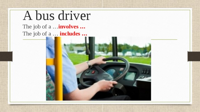 A bus driver  The job of a … involves …  The job of a … includes …