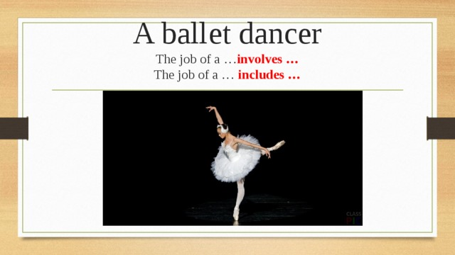 A ballet dancer  The job of a … involves …  The job of a … includes …
