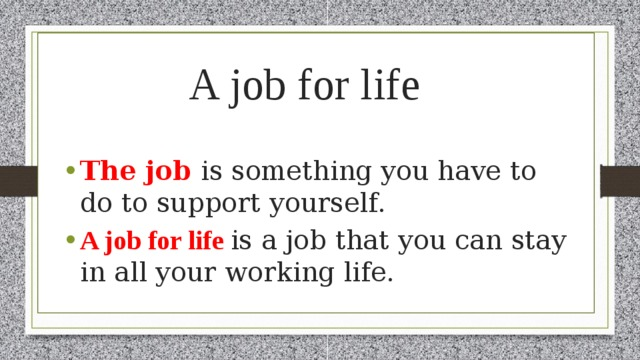 A job for life The job is something you have to do to support yourself. A job for life is a job that you can stay in all your working life.
