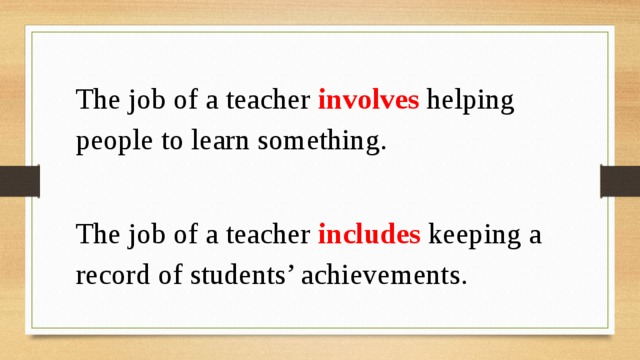 The job of a teacher involves helping people to learn something. The job of a teacher includes keeping a record of students' achievements.