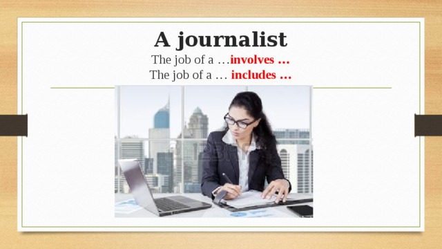 A journalist  The job of a … involves …  The job of a … includes …