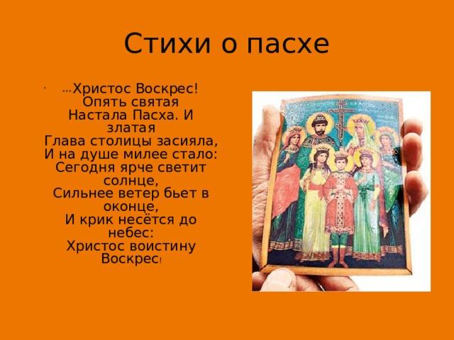 Стихи о пасхе * * * Христос Воскрес! Опять святая  Настала Пасха. И златая  Глава столицы засияла,  И на душе милее стало:  Сегодня ярче светит солнце,  Сильнее ветер бьет в оконце,  И крик несётся до небес:  Христос воистину Воскрес !