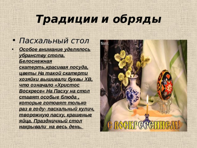 Традиции  и обряды Пасхальный стол  Особое внимание уделялось убранству стола. Белоснежная скатерть,красивая посуда, цветы На такой скатерти хозяйки вышивали буквы ХВ, что означало «Христос Воскресе« На Пасху на стол ставят особые блюда , которые готовят только раз в году- пасхальный кулич, творожную пасху, крашеные яйца. Праздничный стол накрывали на весь день.